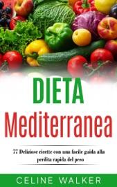 Dieta Mediterranea: 77 Deliziose ricette con una facile guida alla perdita rapida del peso