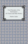 First Principles Of The Reformation 95 Theses And Other Works