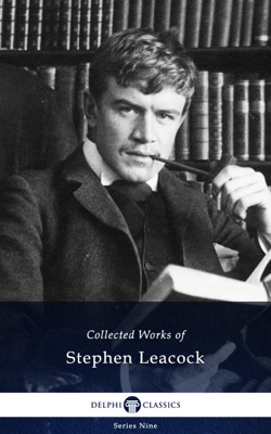 Delphi Collected Works of Stephen Leacock (Illustrated)