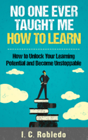 I. C. Robledo - No One Ever Taught Me How to Learn: How to Unlock Your Learning Potential and Become Unstoppable artwork
