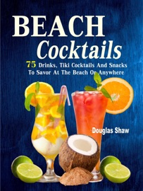 BEACH COCKTAILS 75 DRINKS, TIKI COCKTAILS AND SNACKS TO SAVOR AT THE BEACH OR ANYWHERE