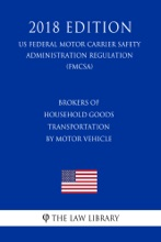 Brokers Of Household Goods Transportation By Motor Vehicle (US Federal Motor Carrier Safety Administration Regulation) (FMCSA) (2018 Edition)