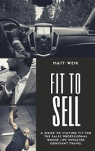 Fit To Sell: A Guide To Staying Fit For The Sales Professional Whose Life Involves Constant Travel