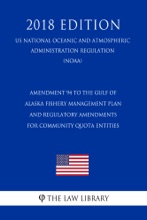 Amendment 94 to the Gulf of Alaska Fishery Management Plan and Regulatory Amendments for Community Quota Entities (US National Oceanic and Atmospheric Administration Regulation) (NOAA) (2018 Edition)