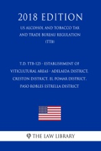T.D. TTB-125 - Establishment of Viticultural Areas - Adelaida District, Creston District, El Pomar District, Paso Robles Estrella District (US Alcohol and Tobacco Tax and Trade Bureau Regulation) (TTB) (2018 Edition)