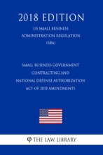 Small Business Government Contracting And National Defense Authorization Act Of 2013 Amendments (US Small Business Administration Regulation) (SBA) (2018 Edition)