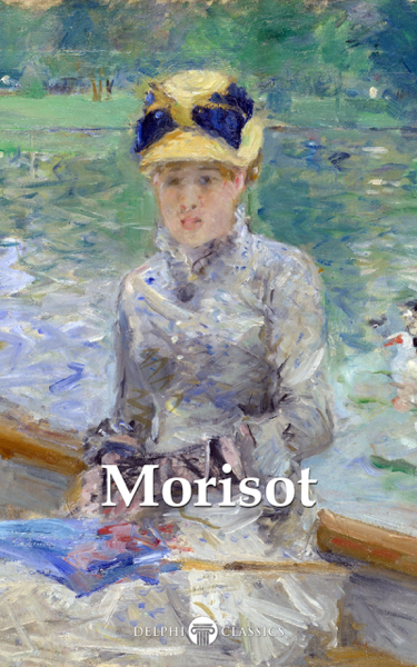 Delphi Complete Paintings of Berthe Morisot (Illustrated)