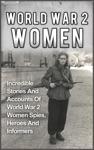 World War 2 Women Incredible Stories And Accounts Of World War 2 Women Spies Heroes And Informers