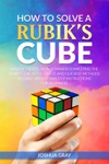 How To Solve A Rubiks Cube Master The Solution Towards Completing The Rubiks Cube In The Easiest And Quickest Methods Possible With Step By Step Instructions For Beginners