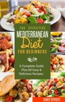 The Effective Mediterranean Diet For Beginners A Complete Guide Plus 60 Easy  Delicious Recipes