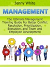 Management The Ultimate Management Training Guide For Better Conflict Resolution Prioritization Execution And Team And Employee Development