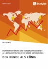 Der Kunde Als Knig Marktorientierung Und Kundenzufriedenheit Als Erfolgsstrategie Fr Groe Unternehmen