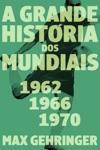 A Grande Histria Dos Mundiais 1962 1966 1970