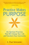Practice Makes PURPOSE Six Spiritual Practices That Will Change Your Life And Transform Your Community
