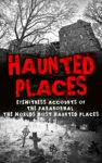 Haunted Places Eyewitness Accounts Of The Paranormal The Worlds Most Haunted Places