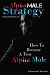 Alpha Male Strategy: How To Become A True Alpha Male