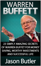 WARREN BUFFETT: 23 SIMPLY AMAZING SECRETS OF WARREN BUFFETT FOR MONEY SAVING, WORTHY INVESTMANTS AND SUCCESSFUL LIFE