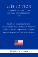 T.D. TTB-104 - Qualifications Of Manufacturers And Importers Of Processed Tobacco - Permit Requirements And The Expanded Definition Of Roll-Your-Own (US Alcohol And Tobacco Tax And Trade Bureau Regulation) (TTB) (2018 Edition)