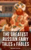 The Greatest Russian Fairy Tales & Fables (With Original Illustrations)