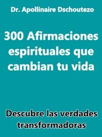 300 AFIRMACIONES ESPIRITUALES QUE CAMBIAN TU VIDA
