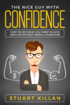 Confidence: The Nice Guy Myth - How to Get What You Want in Love and Life without Being a Pushover