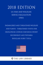 Endangered And Threatened Wildlife And Plants - Threatened Status For Eriogonum Codium (Umtanum Desert Buckwheat) And Physaria Douglasii Subsp. Tupla (US Fish And Wildlife Service Regulation) (FWS) (2018 Edition)
