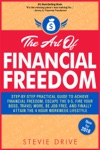 The Art Of Financial Freedom Step-by-Step Practical Guide To Achieve Fast Financial Freedom Escape The 9-5 Fire Your Boss Travel More Be Job Free And Finally Attain The 4 Hour Workweek Lifestyle