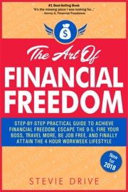 THE ART OF FINANCIAL FREEDOM: STEP-BY-STEP PRACTICAL GUIDE TO ACHIEVE FAST FINANCIAL FREEDOM, ESCAPE THE 9-5, FIRE YOUR BOSS, TRAVEL MORE, BE JOB FREE, AND FINALLY ATTAIN THE 4 HOUR WORKWEEK LIFESTYLE