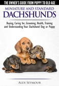 Dachshunds: The Owner's Guide from Puppy To Old Age - Choosing, Caring For, Grooming, Health, Training and Understanding Your Standard or Miniature Dachshund Dog