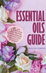 Essential Oils Guide 150 Essential Oil Blends And Recipes For Skin Care Massage Oils Bath Bombs Hair Care Homemade Perfumes And Cleaning Solutions For The Home