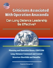 Criticisms Associated With Operation Anaconda: Can Long Distance Leadership Be Effective? Planning and Execution Errors, CENTCOM Long-Distance Command and Control Structure Shortfalls and Benefits