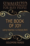 The Book Of Joy - Summarized For Busy People Lasting Happiness In A Changing World Based On The Book By His Holiness The Dalai Lama Archbishop Desmond Tutu And Douglas Carlton Abrams