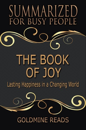 Goldmine Reads - The Book of Joy - Summarized for Busy People: Lasting Happiness in a Changing World: Based on the Book by His Holiness the Dalai Lama, Archbishop Desmond Tutu, and Douglas Carlton Abrams