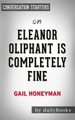 Eleanor Oliphant Is Completely Fine: by Gail Honeyman  Conversation Starters - dailyBooks book