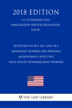 Retention of EB-1, EB-2, and EB-3 Immigrant Workers and Program Improvements Affecting High-Skilled Nonimmigrant Workers (U.S. Citizenship and Immigration Services Regulation) (USCIS) (2018 Edition)
