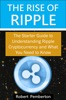 The Rise of Ripple - The Starter Guide to Understanding Ripple Cryptocurrency and What You Need to Know