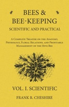 Bees and Bee-Keeping Scientific and Practical - A Complete Treatise on the Anatomy, Physiology, Floral Relations, and Profitable Management of the Hive Bee - Vol. I. Scientific