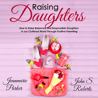 Raising Daughters: How to Raise Balanced and Responsible Daughters in our Cluttered World Through Positive Parenting - John S. Roberts & Jean-Marie Parker book