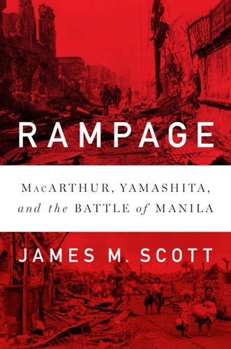 James M. Scott - Rampage: MacArthur, Yamashita, and the Battle of Manila