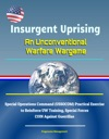 Insurgent Uprising An Unconventional Warfare Wargame - Special Operations Command USSOCOM Practical Exercise To Reinforce UW Training Special Forces COIN Against Guerrillas