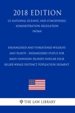 Endangered And Threatened Wildlife And Plants - Endangered Status For Main Hawaiian Islands Insular False Killer Whale Distinct Population Segment (US National Oceanic And Atmospheric Administration Regulation) (NOAA) (2018 Edition)