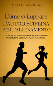 Come sviluppare l'autodisciplina per l'allenamento: Tecniche e strategie pratiche per formarsi un'abitudine duratura all'attività fisica Libro Cover