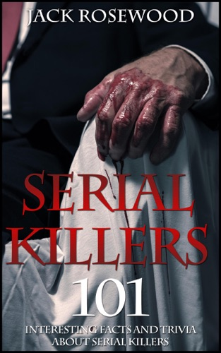 Serial Killers: 101 Interesting Facts And Trivia About Serial Killers - Jack Rosewood - Jack Rosewood