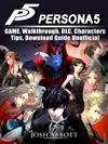 Persona 5 Game Walkthrough DLC Characters Tips Download Guide Unofficial