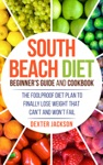 South Beach Diet Beginners Guide And Cookbook The Foolproof Diet Plan To Finally Lose Weight Fast That Cant And Wont Fail