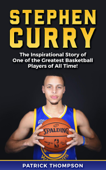 Stephen Curry: The Inspirational Story of One of the Greatest Basketball Players of All Time!