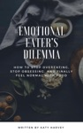 Emotional Eaters Dilemma How To Stop Overeating Stop Obsessing And Finally Feel Normal With Food