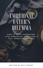 Emotional Eater's Dilemma: How To Stop Overeating, Stop Obsessing And Finally Feel Normal With Food