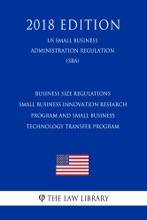 Business Size Regulations - Small Business Innovation Research Program and Small Business Technology Transfer Program (US Small Business Administration Regulation) (SBA) (2018 Edition)