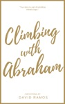 Climbing With Abraham 30 Devotionals To Help You Grow Your Faith Build Your Life And Discover Gods Calling